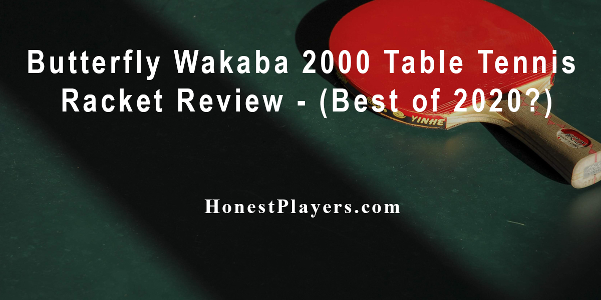 Butterfly Wakaba 2000 Table Tennis Racket Review
